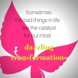 Sometimes the bad things in life are the catalyst for our most dazzling transformations